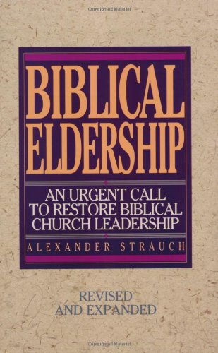 Biblical Eldership: An Urgent Call to Restore Biblical Church Leadership. Alexander Strauch