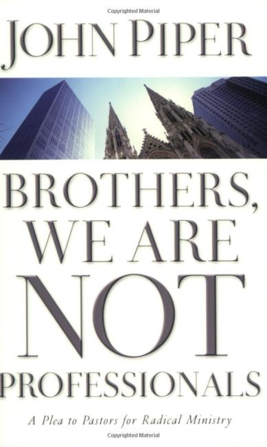 Brothers, We Are Not Professionals: A Plea to Pastors for Radical Ministry. John Piper