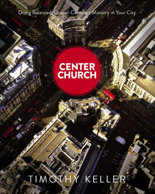 Center Church: Doing Balanced, Gospel-Centered Ministry in Your City. Timothy Keller
