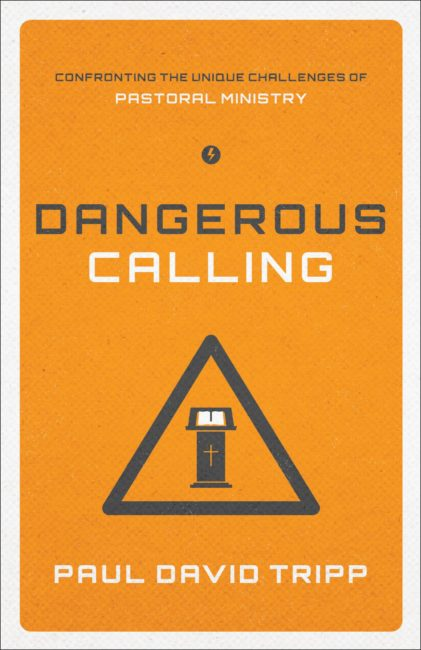 Dangerous Calling: Confronting the Unique Challenges of Pastoral Ministry. Paul David Tripp