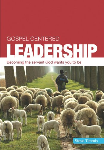 Gospel Centered Leadership: Becoming the Servant God Wants You to Be. Steve Timmis