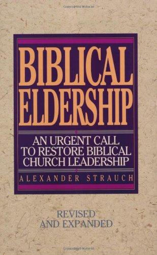 Biblical Eldership: An Urgent Call to Restore Biblical Church Leadership. Alexander Strauch