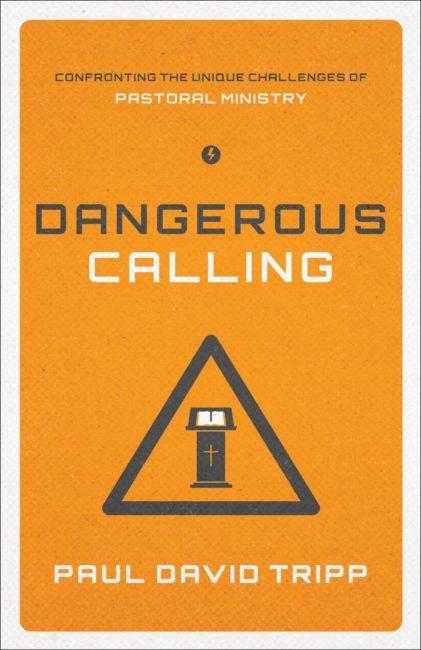 Dangerous Calling: Confronting the Unique Challenges of Pastoral Ministry. Paul David Tripp