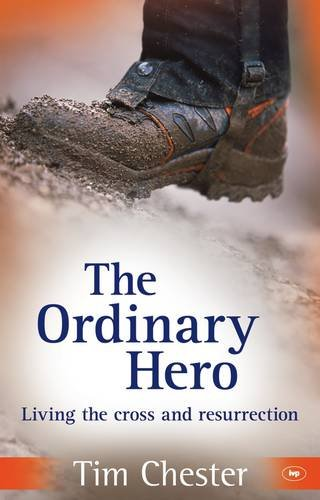 The Ordinary Hero: Living the Cross and Resurrection. Tim Chester