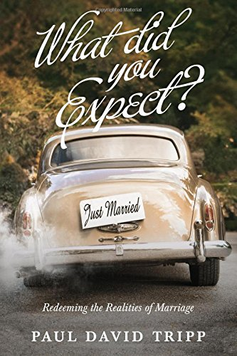 What Did You Expect? Redeeming the Realities of Marriage. Paul David Tripp